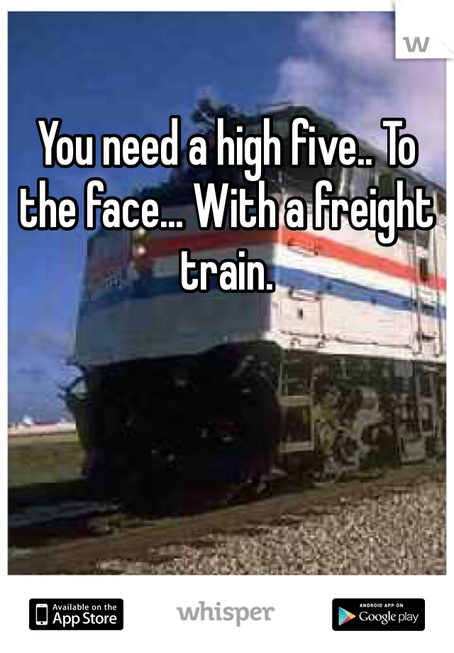 You need a high five.. To the face... With a freight train.