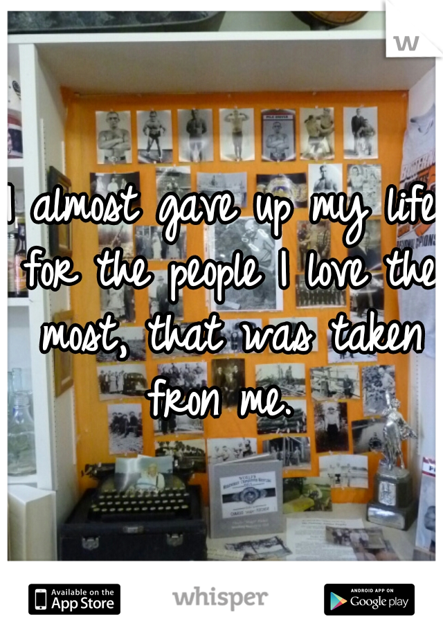 I almost gave up my life for the people I love the most, that was taken fron me.