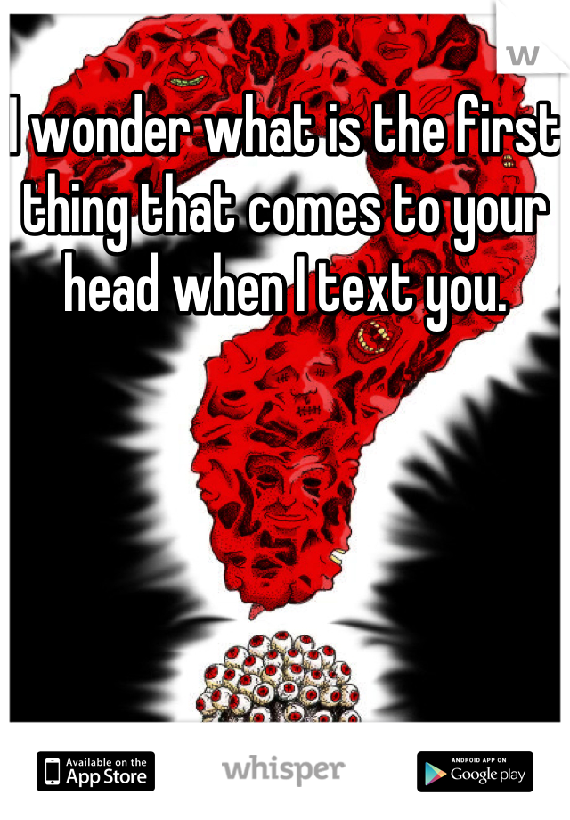 I wonder what is the first thing that comes to your head when I text you.