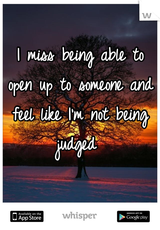 I miss being able to open up to someone and feel like I'm not being judged