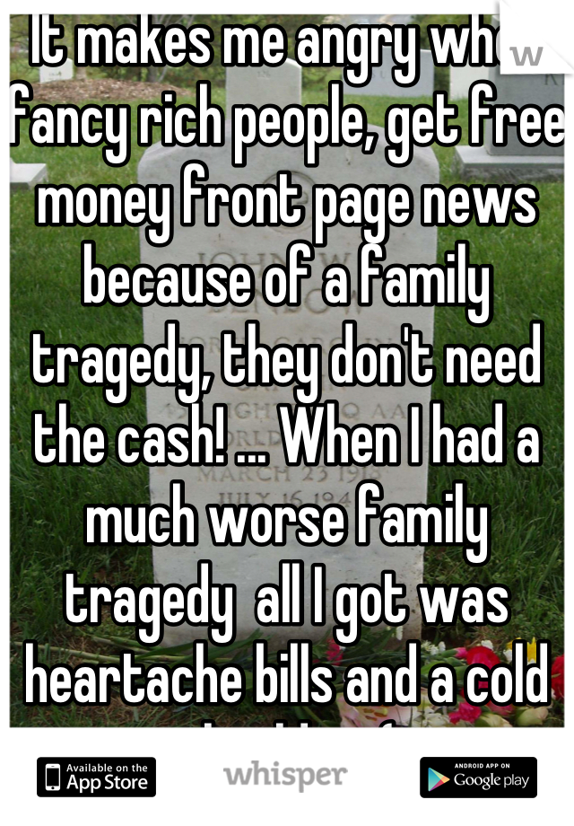 It makes me angry when fancy rich people, get free money front page news because of a family tragedy, they don't need the cash! ... When I had a much worse family tragedy  all I got was heartache bills and a cold shoulder :(