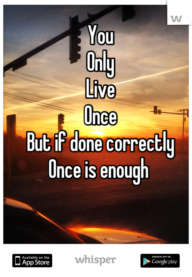 You Only Live  Once But if done correctly Once is enough