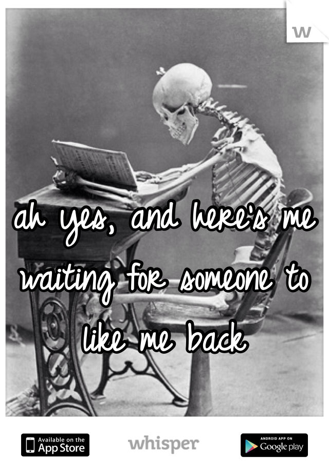 ah yes, and here's me waiting for someone to like me back