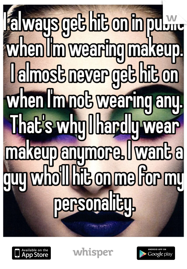 I always get hit on in public when I'm wearing makeup. I almost never get hit on when I'm not wearing any. That's why I hardly wear makeup anymore. I want a guy who'll hit on me for my personality.