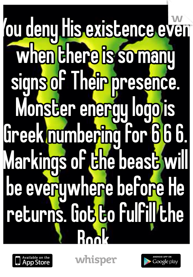 You deny His existence even when there is so many signs of Their presence. Monster energy logo is Greek numbering for 6 6 6. Markings of the beast will be everywhere before He returns. Got to fulfill the Book.