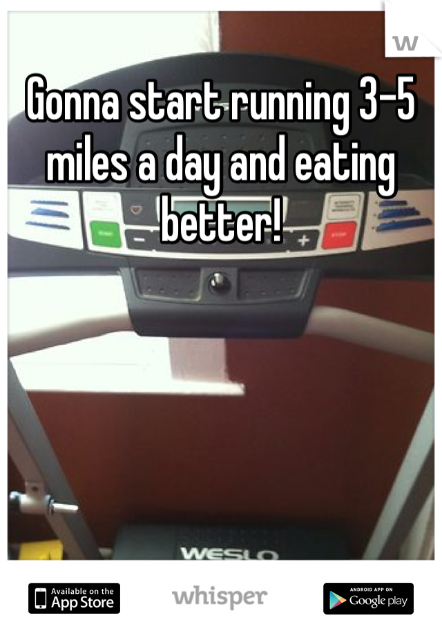 Gonna start running 3-5 miles a day and eating better!