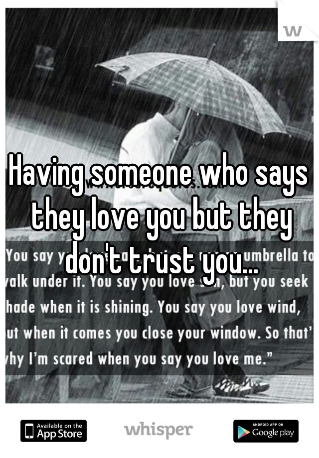 Having someone who says they love you but they don't trust you...