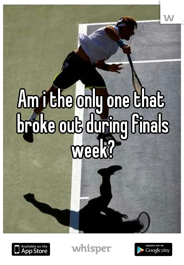 Am i the only one that broke out during finals week?