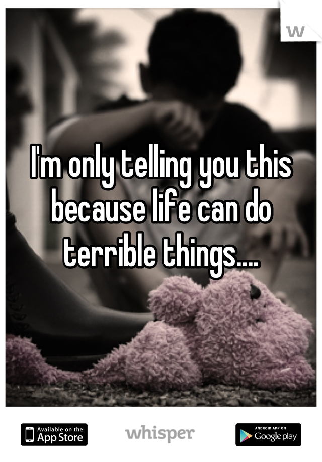 I'm only telling you this because life can do terrible things....