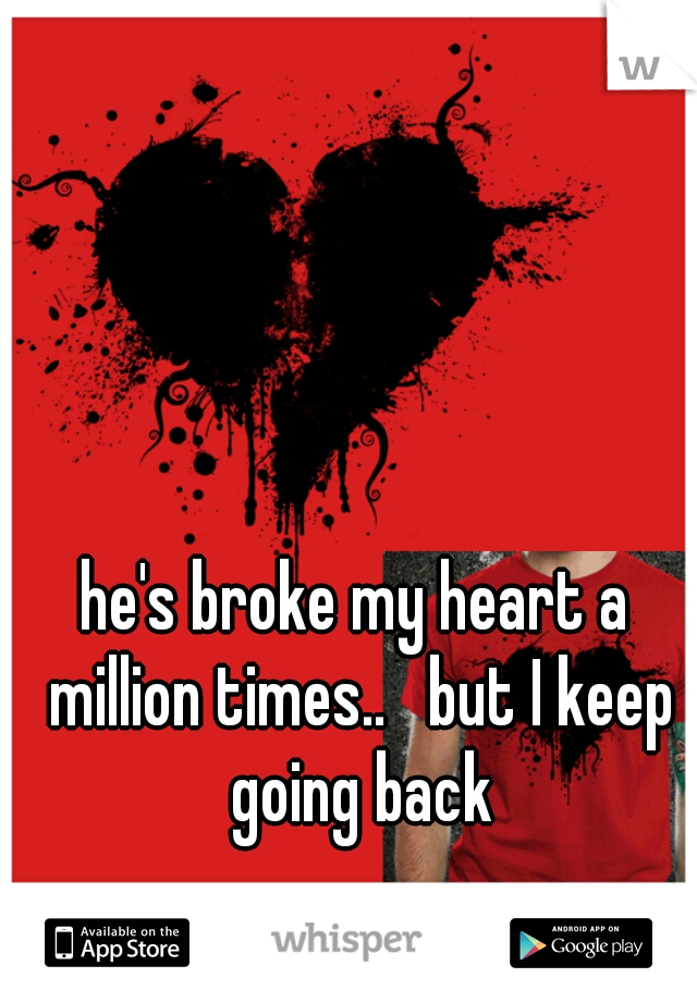 he's broke my heart a million times..   but I keep going back
