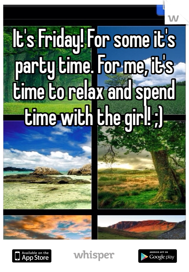 It's Friday! For some it's party time. For me, it's time to relax and spend time with the girl! ;)