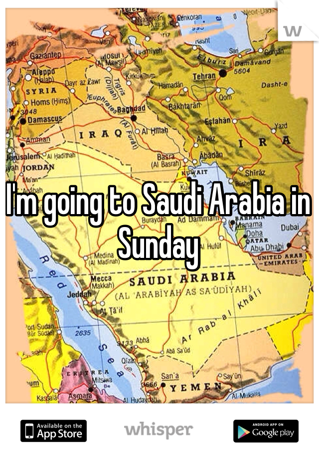 I'm going to Saudi Arabia in Sunday