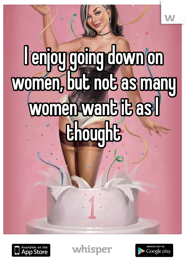 I enjoy going down on women, but not as many women want it as I thought