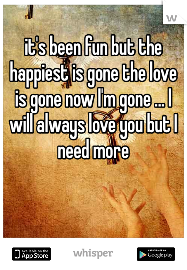 it's been fun but the happiest is gone the love is gone now I'm gone ... I will always love you but I need more