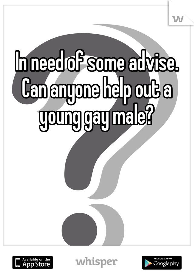 In need of some advise.  Can anyone help out a young gay male?