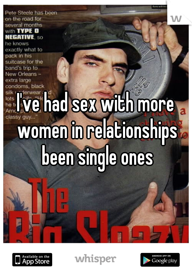 I've had sex with more women in relationships been single ones