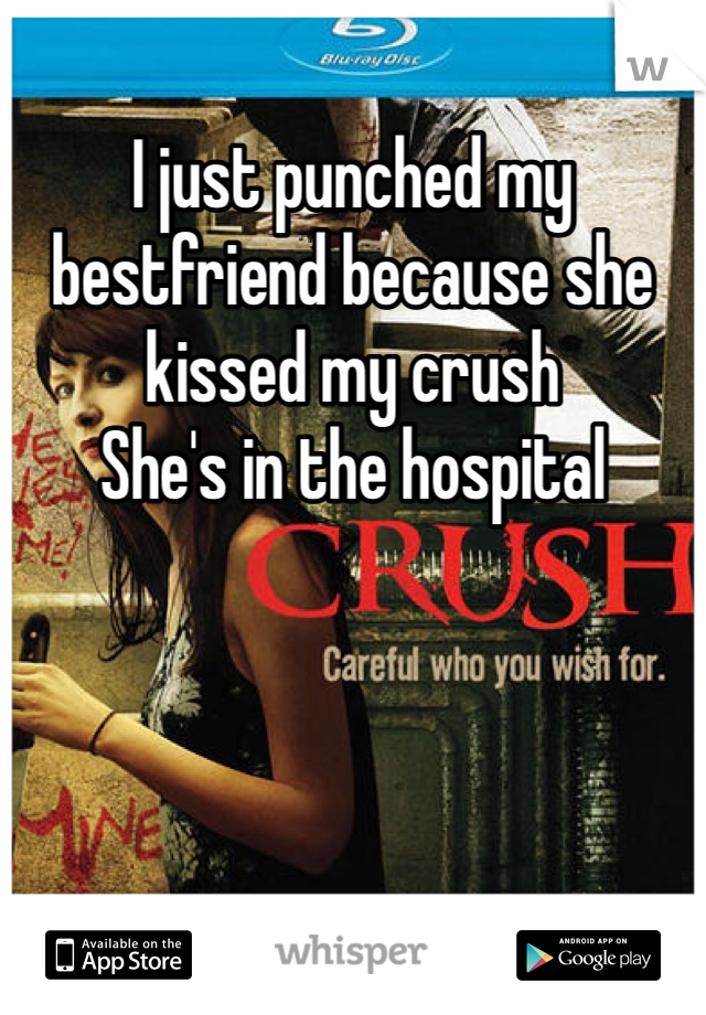 I just punched my bestfriend because she kissed my crush  She's in the hospital