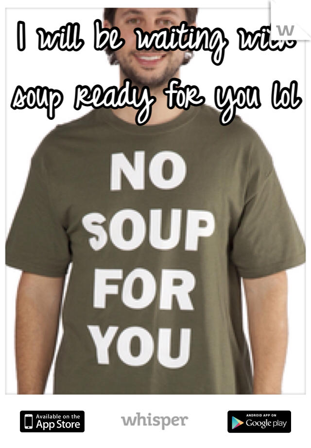 I will be waiting with soup ready for you lol