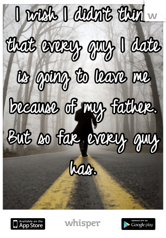I wish I didn't think that every guy I date is going to leave me because of my father. But so far every guy has.