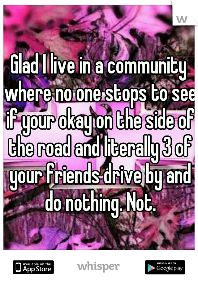 Glad I live in a community where no one stops to see if your okay on the side of the road and literally 3 of your friends drive by and do nothing. Not.