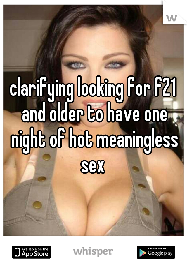 clarifying looking for f21 and older to have one night of hot meaningless sex