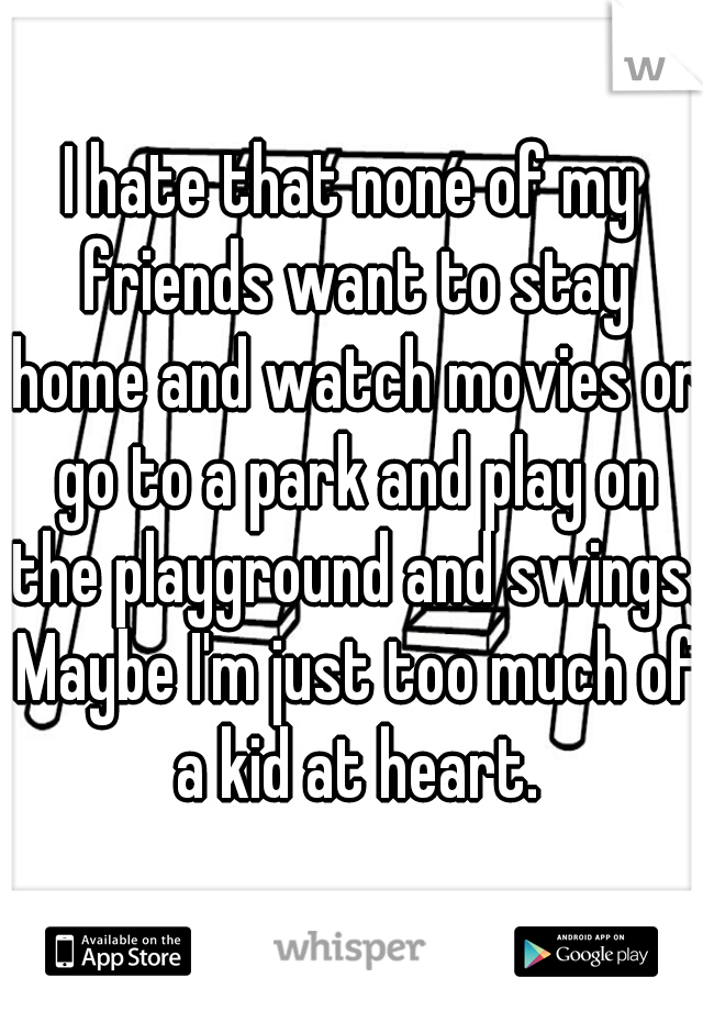 I hate that none of my friends want to stay home and watch movies or go to a park and play on the playground and swings. Maybe I'm just too much of a kid at heart.