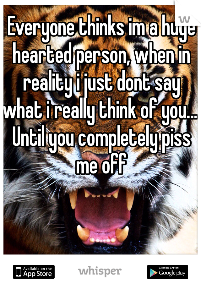 Everyone thinks im a huge hearted person, when in reality i just dont say what i really think of you... Until you completely piss me off