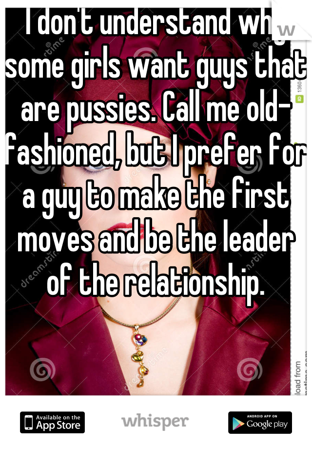 I don't understand why some girls want guys that are pussies. Call me old-fashioned, but I prefer for a guy to make the first moves and be the leader of the relationship.