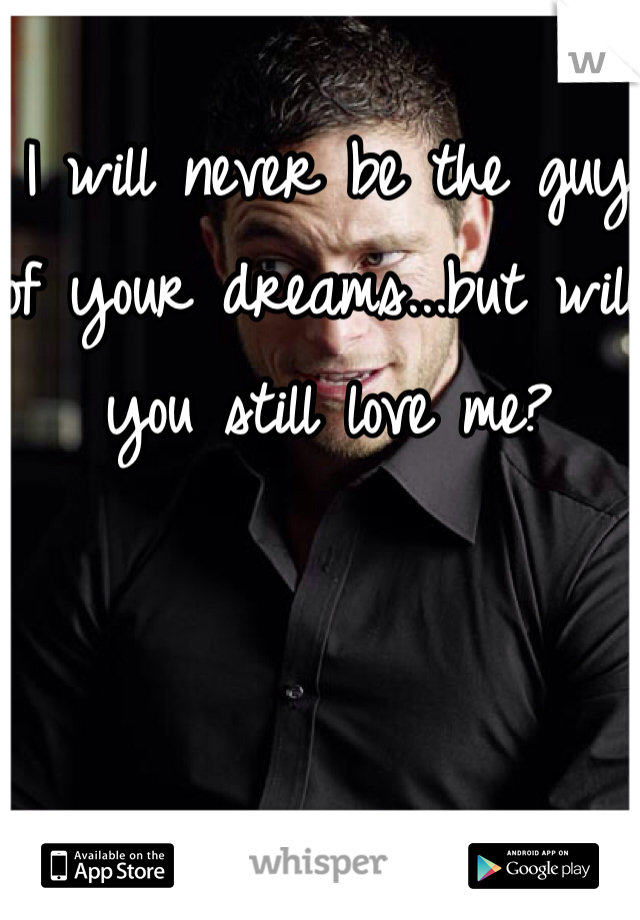 I will never be the guy of your dreams...but will you still love me?