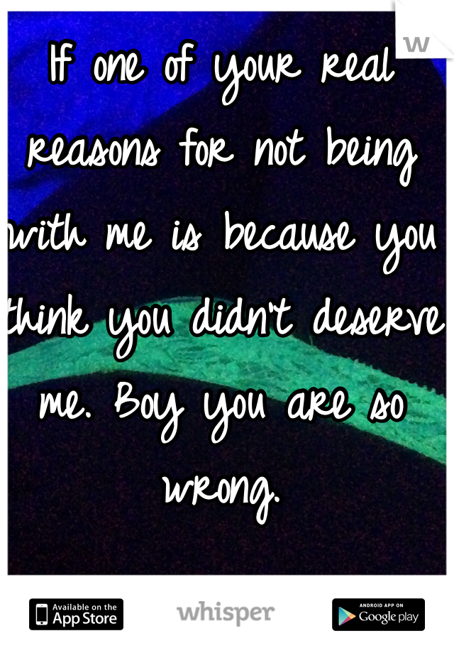 If one of your real reasons for not being with me is because you think you didn't deserve me. Boy you are so wrong.
