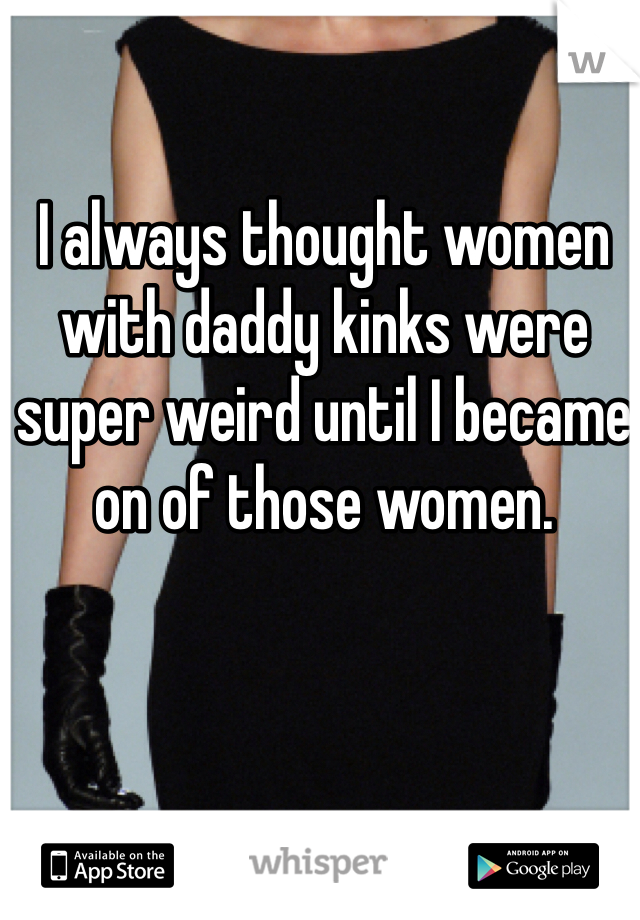 I always thought women with daddy kinks were super weird until I became on of those women.