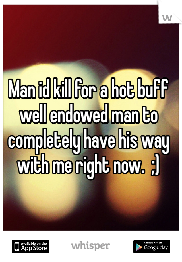 Man id kill for a hot buff well endowed man to completely have his way with me right now.  ;)