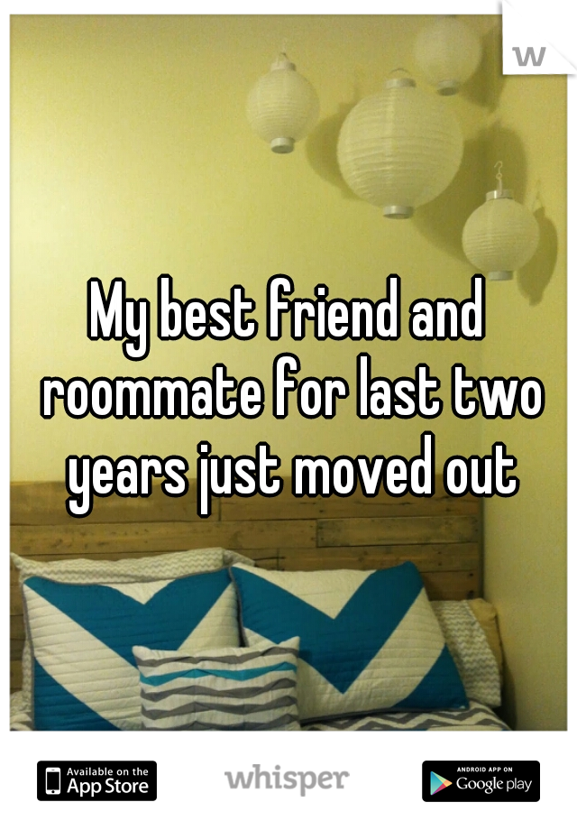 My best friend and roommate for last two years just moved out