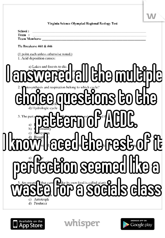 I answered all the multiple choice questions to the pattern of ACDC. I know I aced the rest of it. perfection seemed like a waste for a socials class
