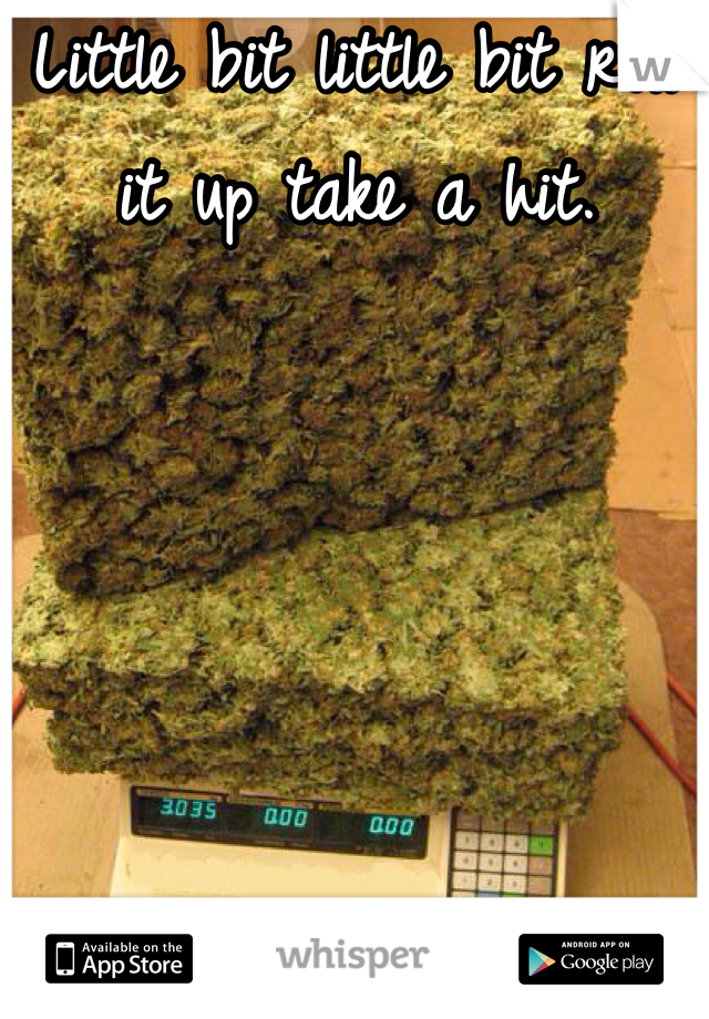 Little bit little bit roll it up take a hit.