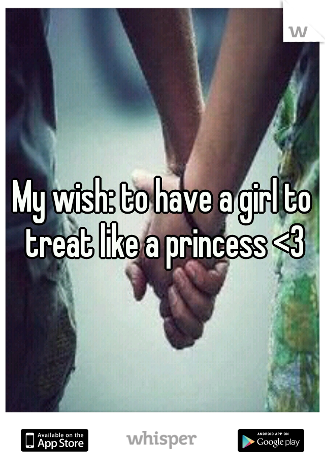 My wish: to have a girl to treat like a princess <3