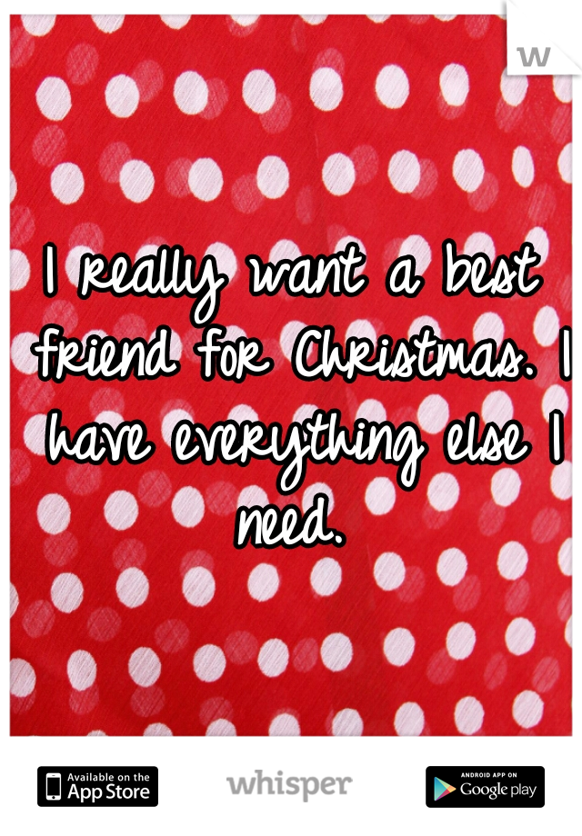 I really want a best friend for Christmas. I have everything else I need.