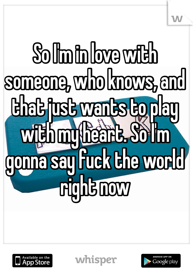 So I'm in love with someone, who knows, and that just wants to play with my heart. So I'm gonna say fuck the world right now