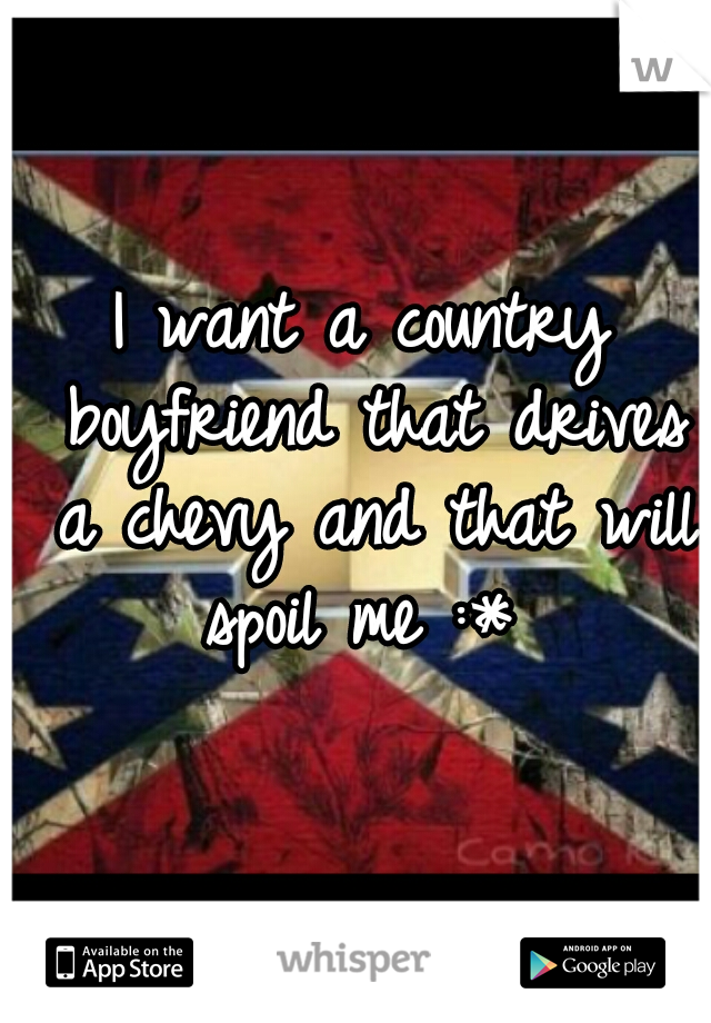 I want a country boyfriend that drives a chevy and that will spoil me :*