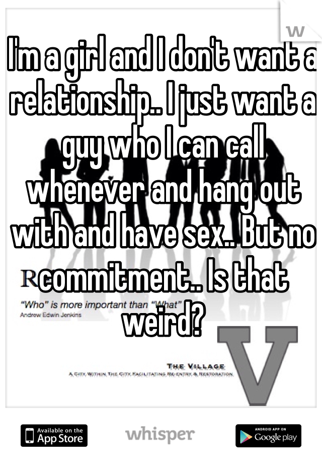 I'm a girl and I don't want a relationship.. I just want a guy who I can call whenever and hang out with and have sex.. But no commitment.. Is that weird?