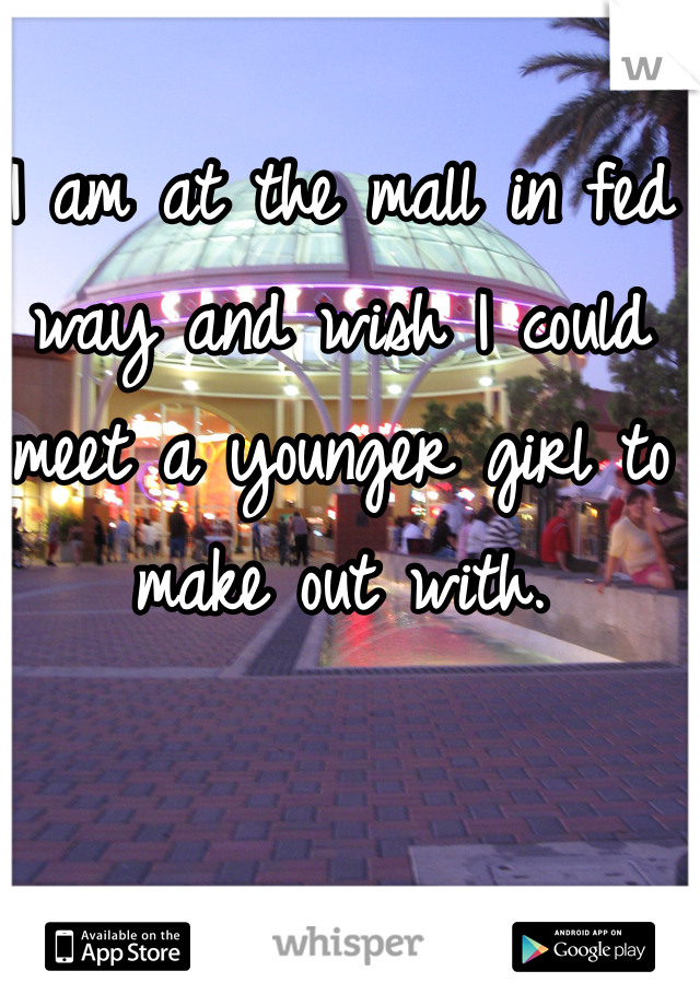 I am at the mall in fed way and wish I could meet a younger girl to make out with.