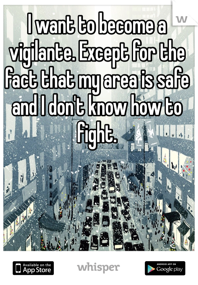 I want to become a vigilante. Except for the fact that my area is safe and I don't know how to fight.