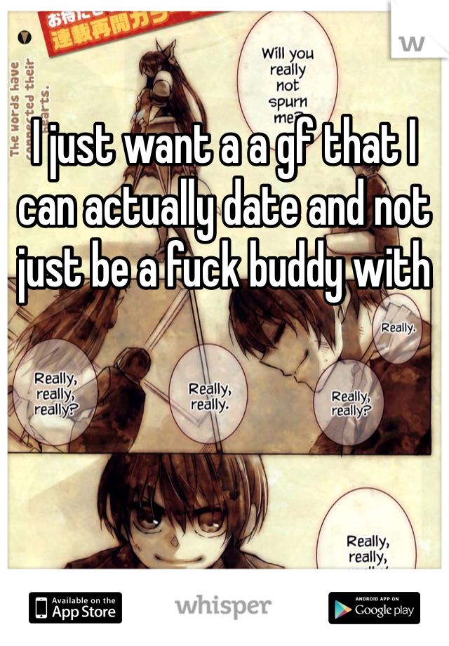 I just want a a gf that I can actually date and not just be a fuck buddy with