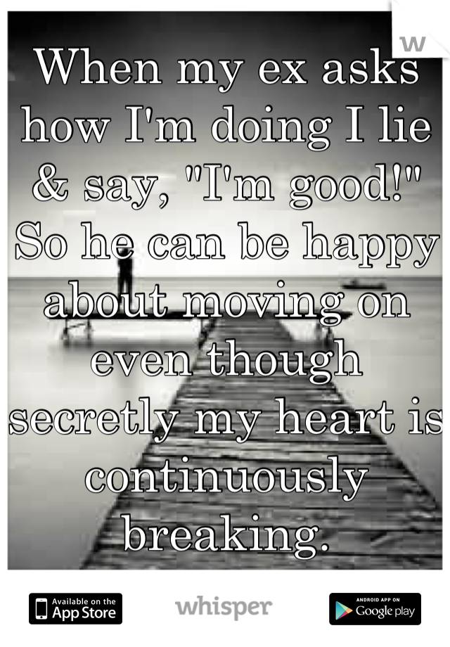 """When my ex asks how I'm doing I lie & say, """"I'm good!"""" So he can be happy about moving on even though secretly my heart is continuously breaking."""