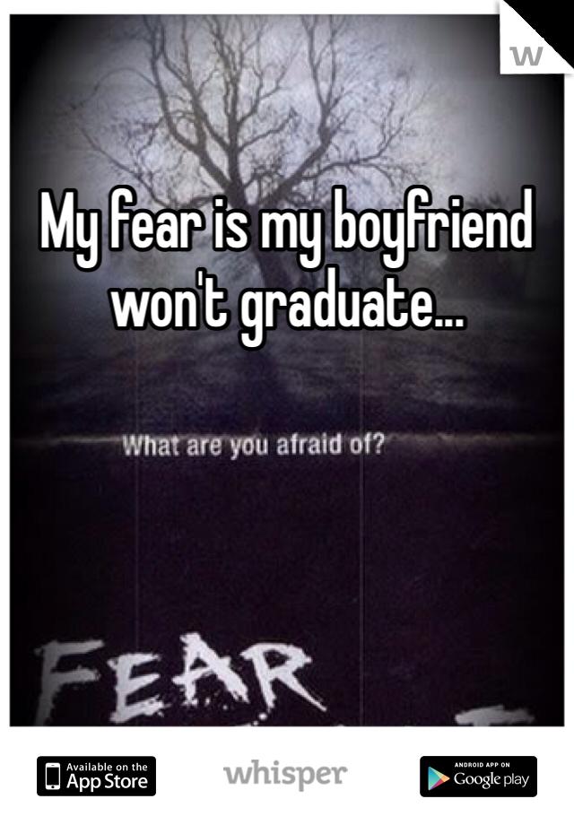 My fear is my boyfriend won't graduate...
