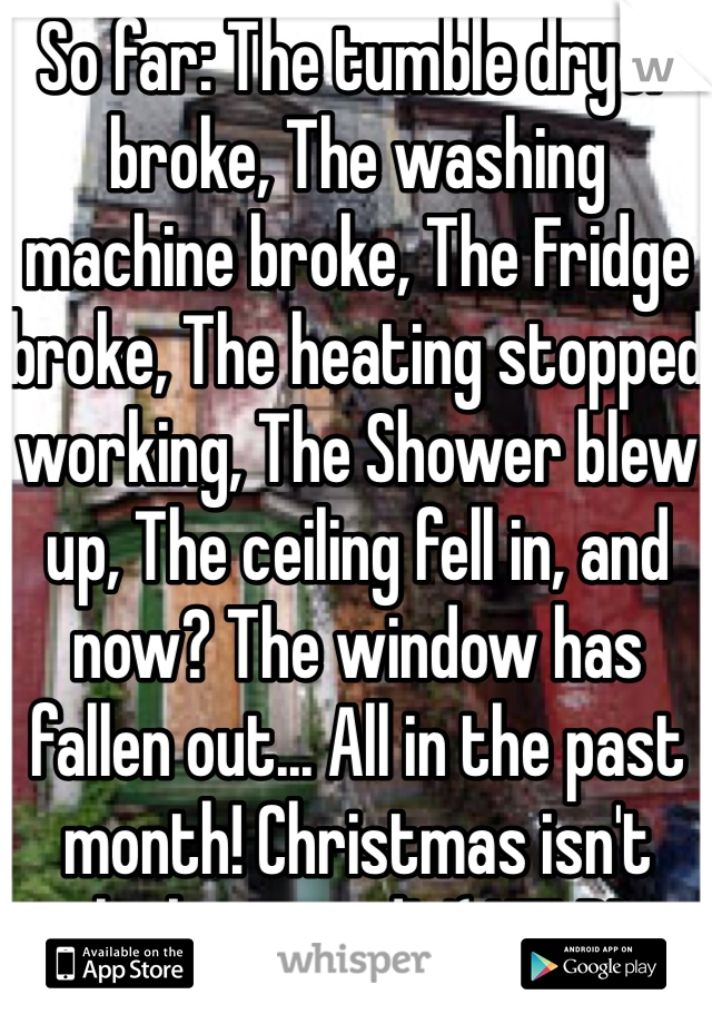 So far: The tumble dryer broke, The washing machine broke, The Fridge broke, The heating stopped working, The Shower blew up, The ceiling fell in, and now? The window has fallen out... All in the past month! Christmas isn't looking good! :'( HELP!