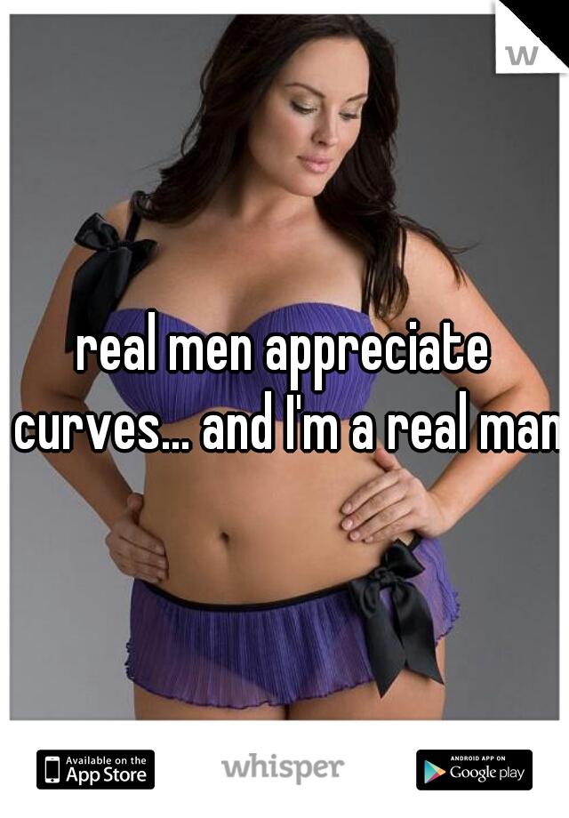 real men appreciate curves... and I'm a real man