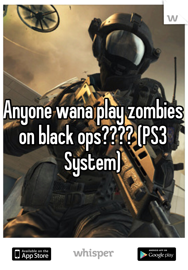 Anyone wana play zombies on black ops???? (PS3 System)