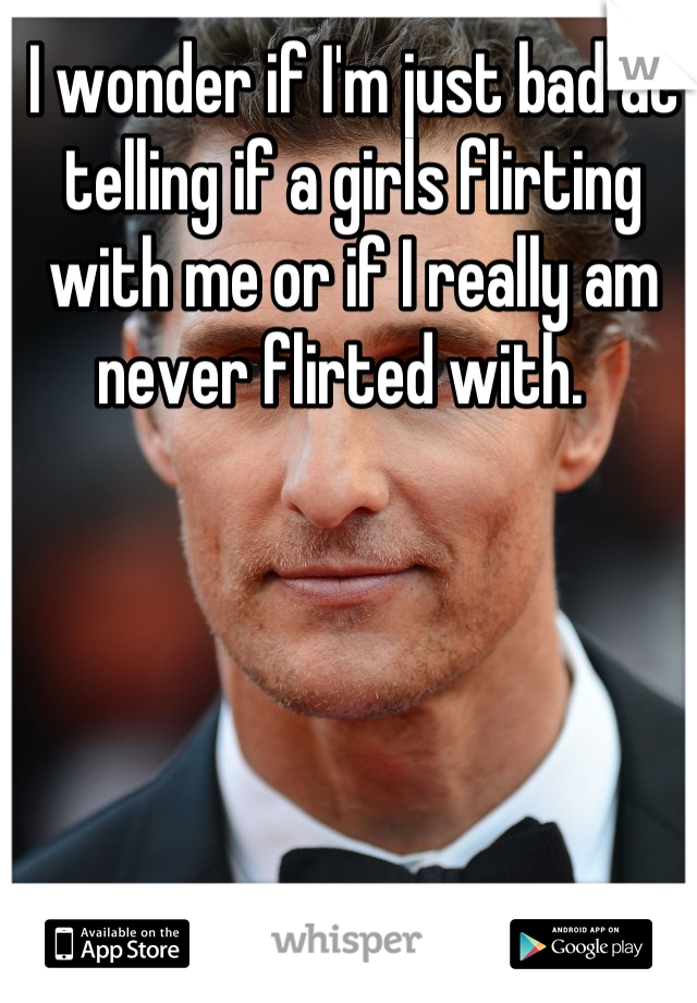 I wonder if I'm just bad at telling if a girls flirting with me or if I really am  never flirted with.