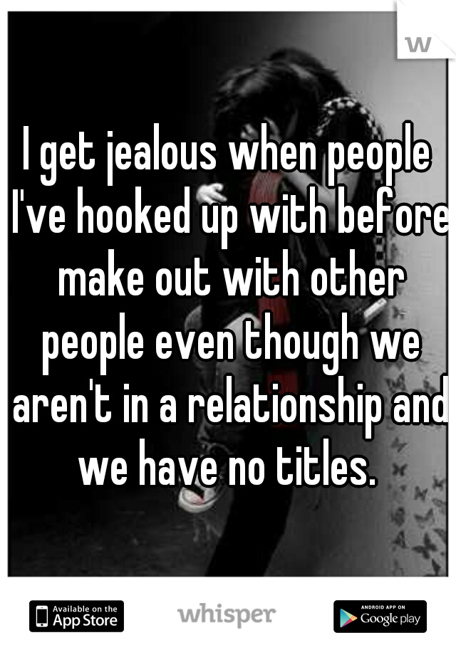 I get jealous when people I've hooked up with before make out with other people even though we aren't in a relationship and we have no titles.